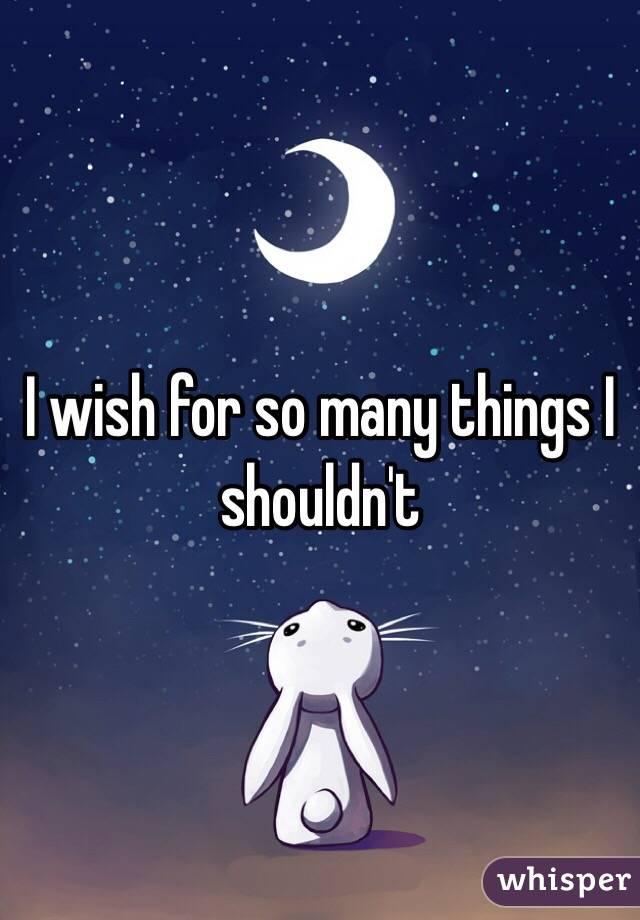 I wish for so many things I shouldn't