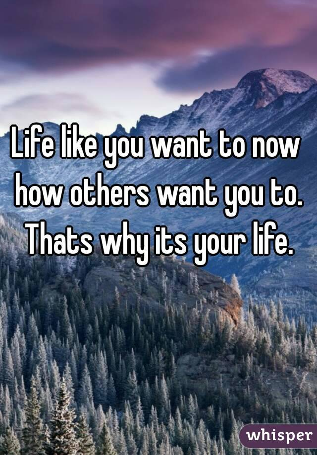 Life like you want to now how others want you to. Thats why its your life.