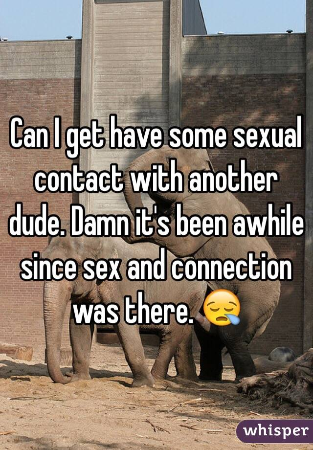 Can I get have some sexual contact with another dude. Damn it's been awhile since sex and connection was there. 😪