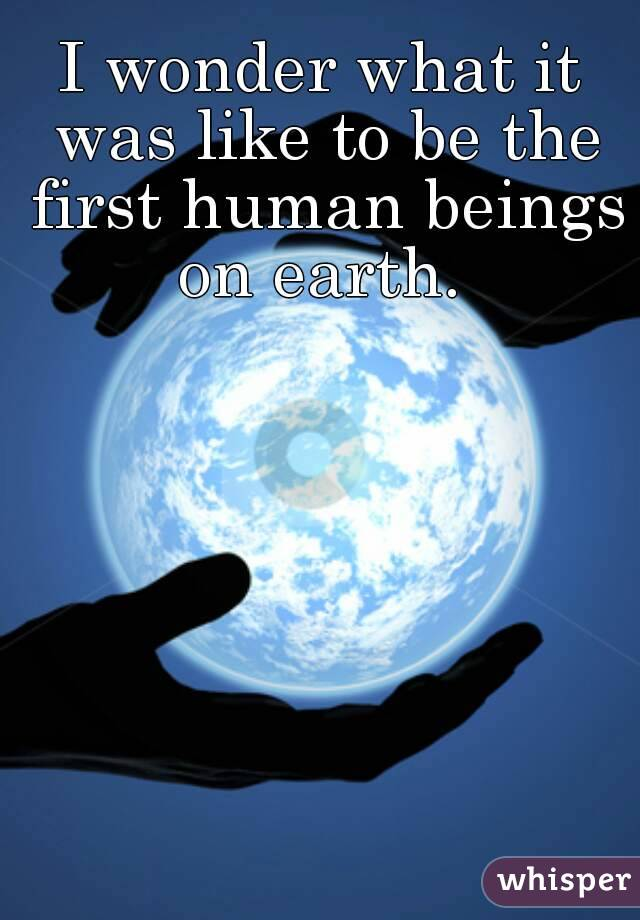 I wonder what it was like to be the first human beings on earth.