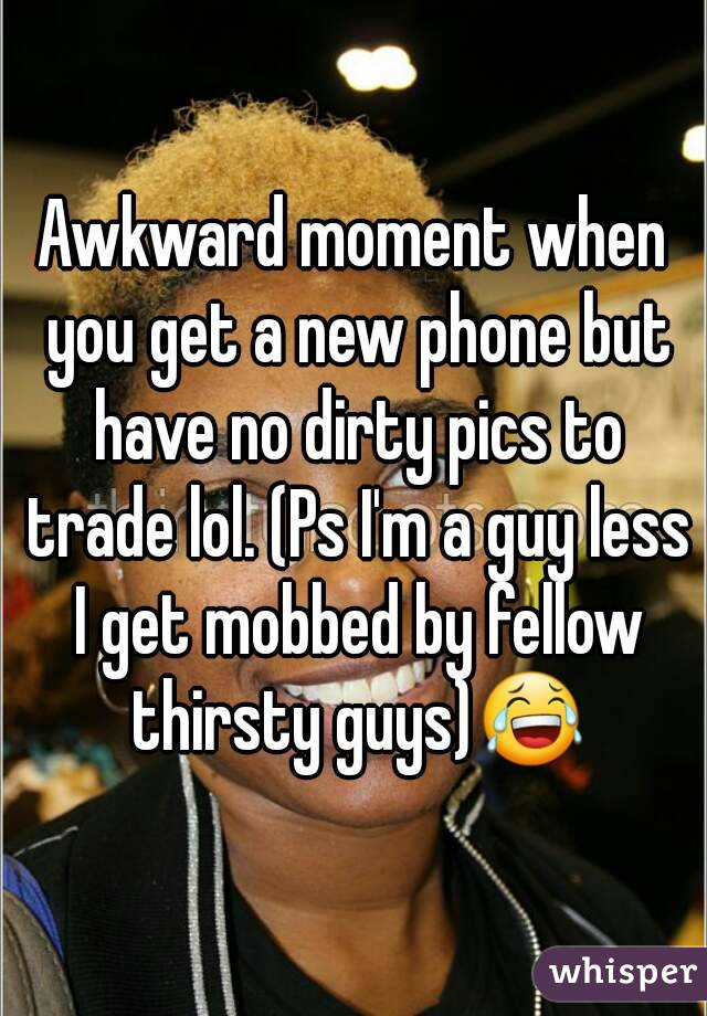 Awkward moment when you get a new phone but have no dirty pics to trade lol. (Ps I'm a guy less I get mobbed by fellow thirsty guys)😂