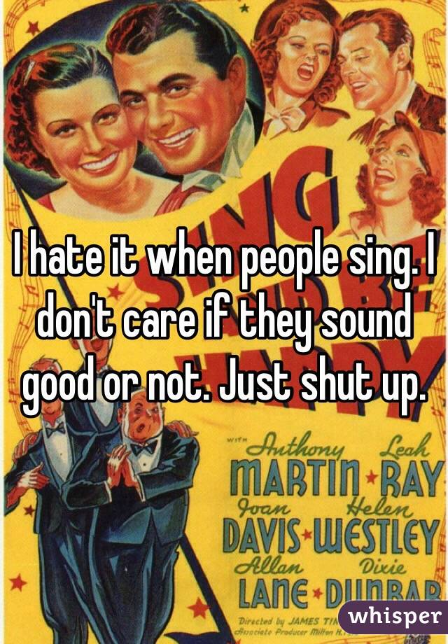 I hate it when people sing. I don't care if they sound good or not. Just shut up.