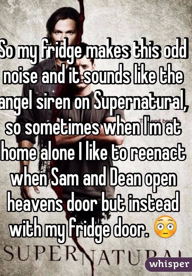 So my fridge makes this odd noise and it sounds like the angel siren on Supernatural, so sometimes when I'm at home alone I like to reenact when Sam and Dean open heavens door but instead with my fridge door. 😳
