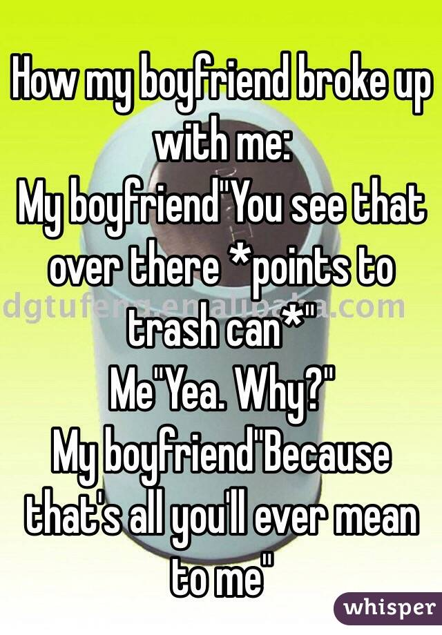 """How my boyfriend broke up with me: My boyfriend""""You see that over there *points to trash can*"""" Me""""Yea. Why?"""" My boyfriend""""Because that's all you'll ever mean to me"""""""