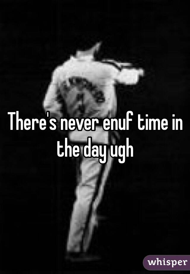 There's never enuf time in the day ugh