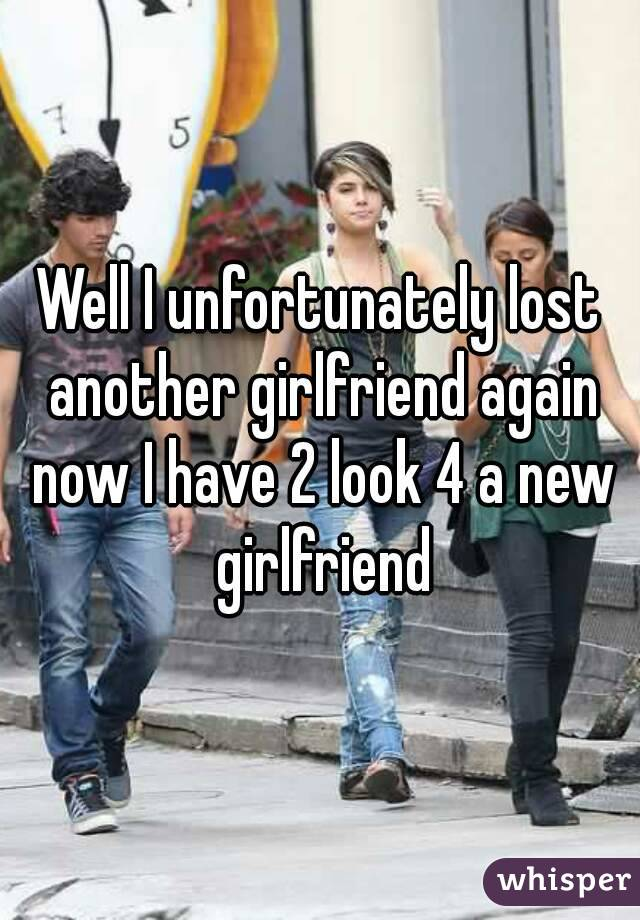 Well I unfortunately lost another girlfriend again now I have 2 look 4 a new girlfriend