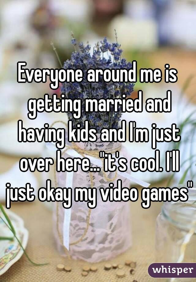 """Everyone around me is getting married and having kids and I'm just over here...""""it's cool. I'll just okay my video games"""""""