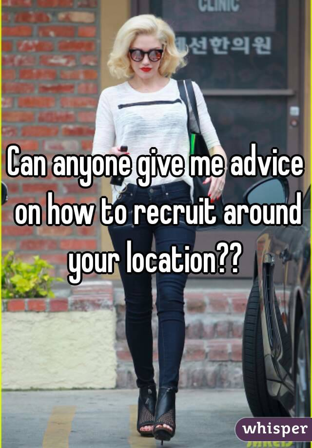 Can anyone give me advice on how to recruit around your location??