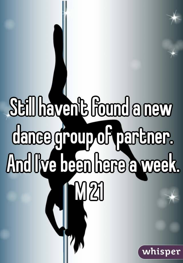Still haven't found a new dance group of partner. And I've been here a week. M 21