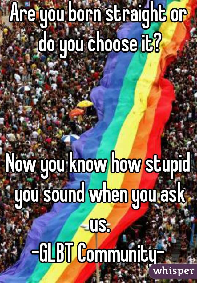 Are you born straight or do you choose it?    Now you know how stupid you sound when you ask us. -GLBT Community-