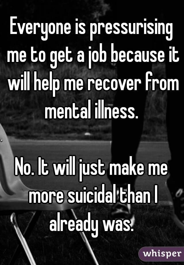 Everyone is pressurising me to get a job because it will help me recover from mental illness.   No. It will just make me more suicidal than I already was.