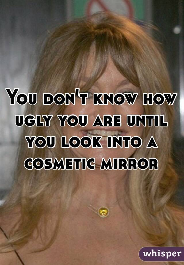 You don't know how ugly you are until you look into a cosmetic mirror