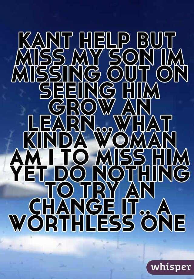 KANT HELP BUT MISS MY SON IM MISSING OUT ON SEEING HIM GROW AN LEARN...WHAT KINDA WOMAN AM I TO MISS HIM YET DO NOTHING TO TRY AN CHANGE IT.. A WORTHLESS ONE