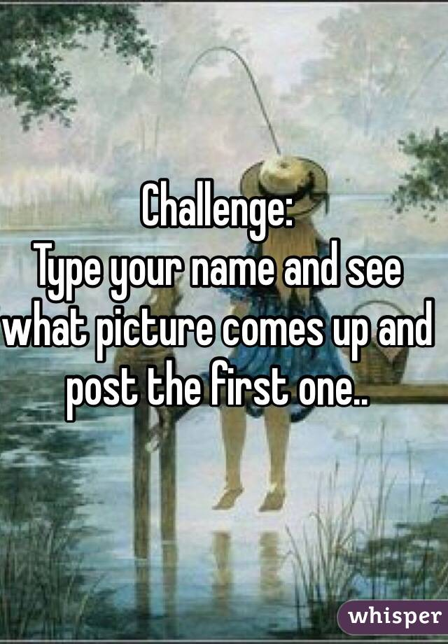 Challenge:  Type your name and see what picture comes up and post the first one..