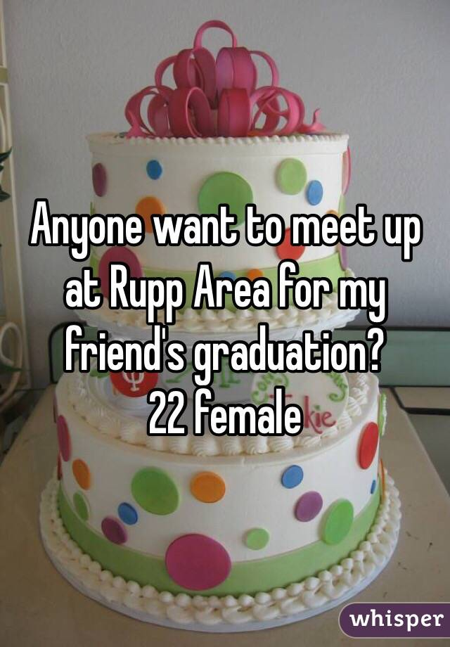 Anyone want to meet up at Rupp Area for my friend's graduation? 22 female