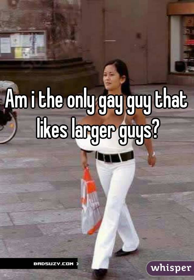 Am i the only gay guy that likes larger guys?