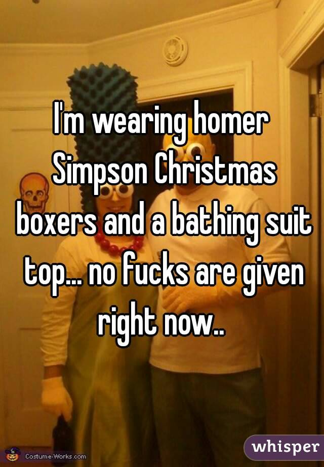 I'm wearing homer Simpson Christmas boxers and a bathing suit top... no fucks are given right now..