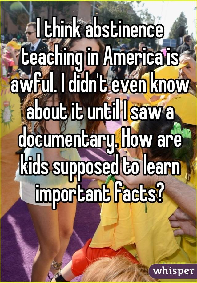 I think abstinence teaching in America is awful. I didn't even know about it until I saw a documentary. How are kids supposed to learn important facts?