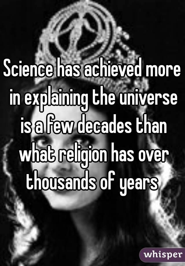 Science has achieved more in explaining the universe is a few decades than what religion has over thousands of years