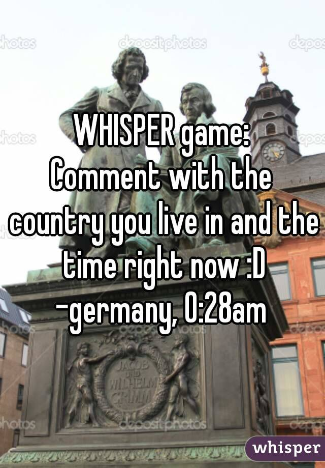 WHISPER game: Comment with the country you live in and the time right now :D -germany, 0:28am