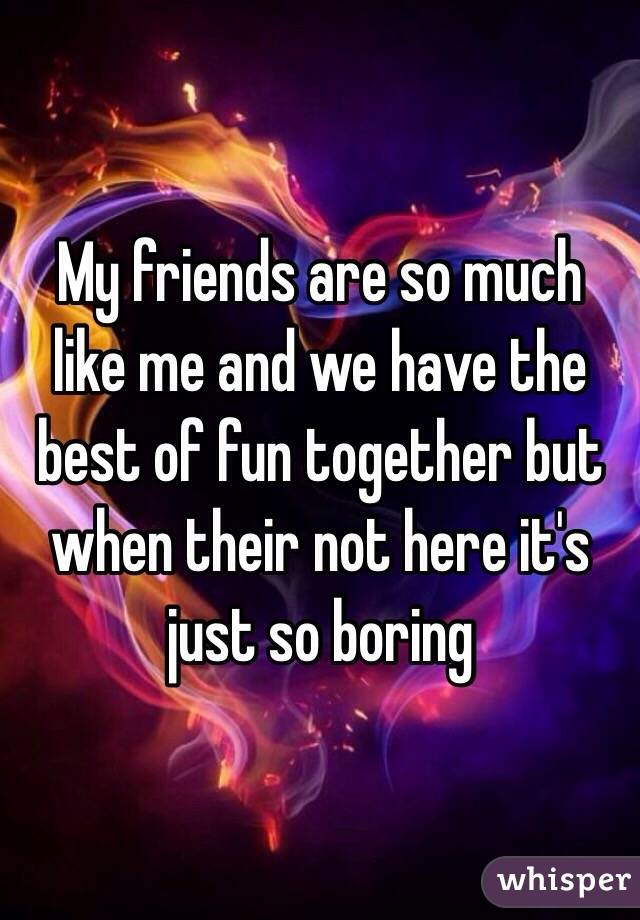 My friends are so much like me and we have the best of fun together but when their not here it's just so boring