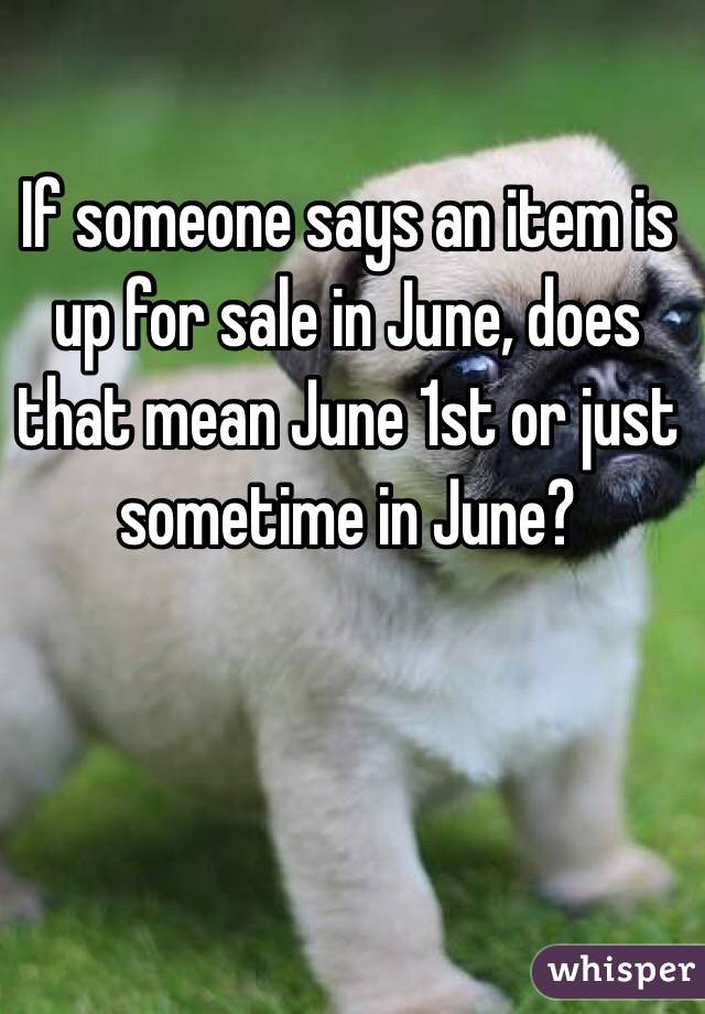 If someone says an item is up for sale in June, does that mean June 1st or just sometime in June?