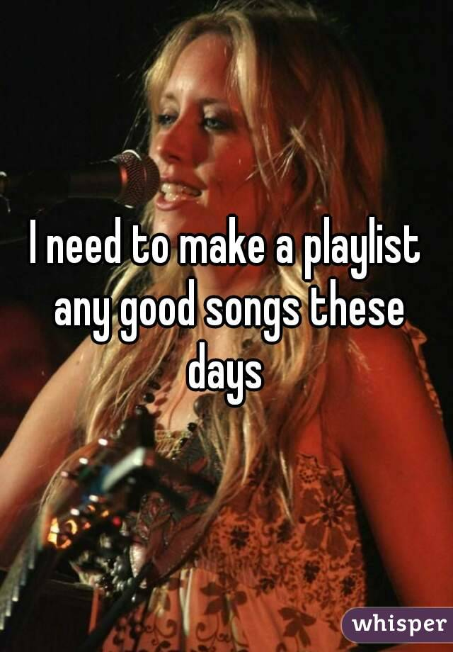 I need to make a playlist any good songs these days