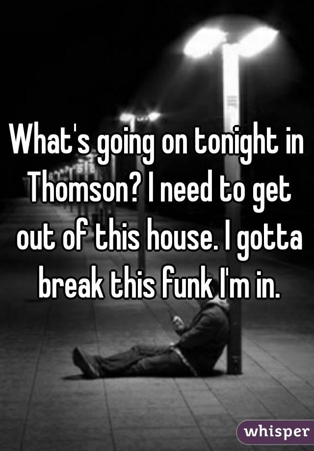 What's going on tonight in Thomson? I need to get out of this house. I gotta break this funk I'm in.