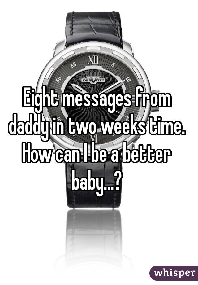 Eight messages from daddy in two weeks time. How can I be a better baby...?