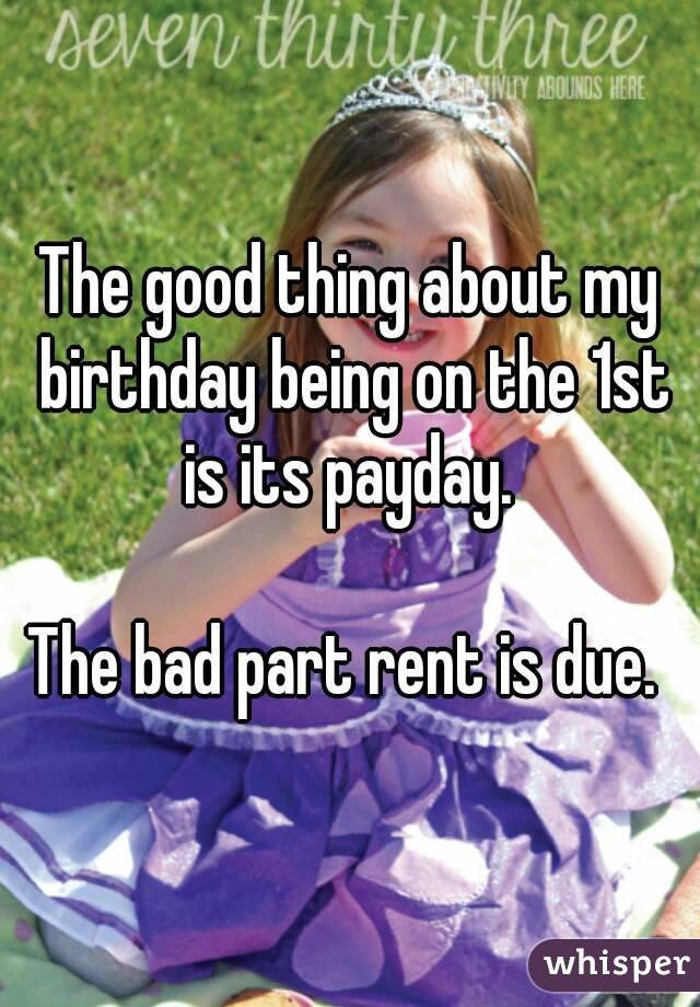 The good thing about my birthday being on the 1st is its payday.   The bad part rent is due.