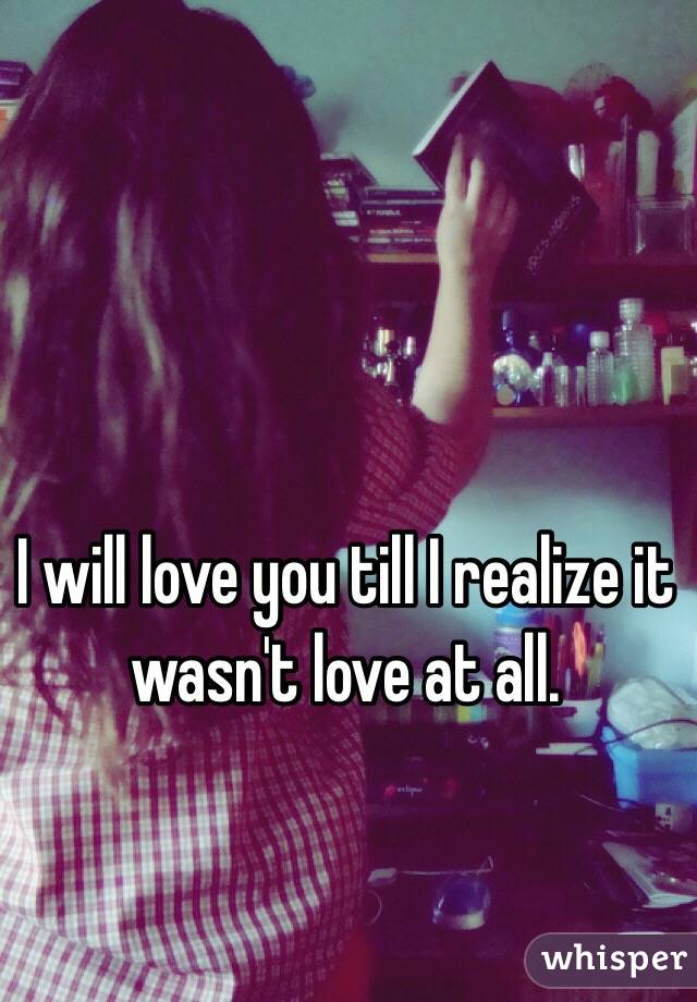 I will love you till I realize it wasn't love at all.