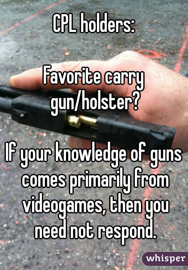 CPL holders:  Favorite carry gun/holster?  If your knowledge of guns comes primarily from videogames, then you need not respond.