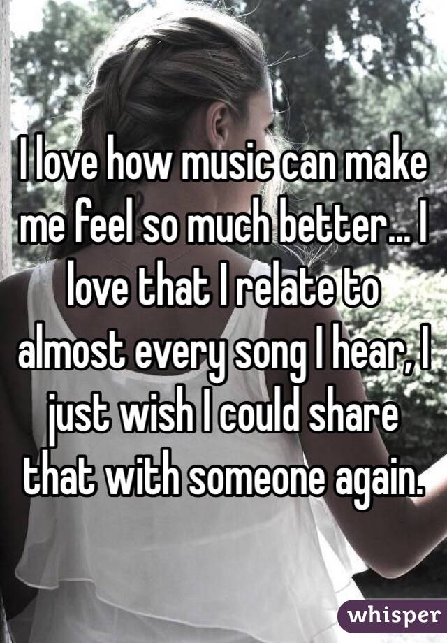 I love how music can make me feel so much better... I love that I relate to almost every song I hear, I just wish I could share that with someone again.