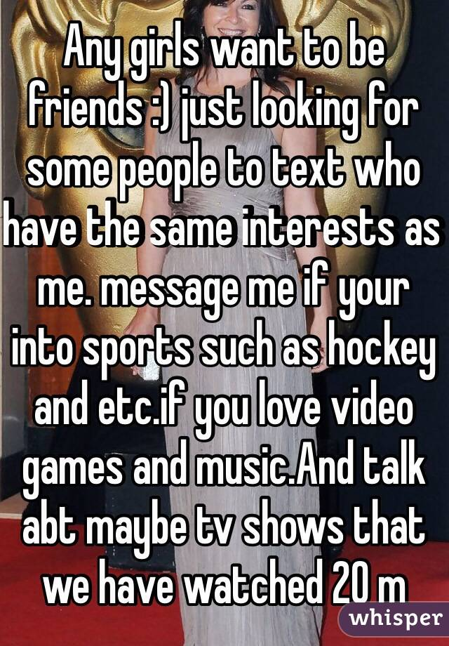 Any girls want to be friends :) just looking for some people to text who have the same interests as me. message me if your into sports such as hockey and etc.if you love video games and music.And talk abt maybe tv shows that we have watched 20 m