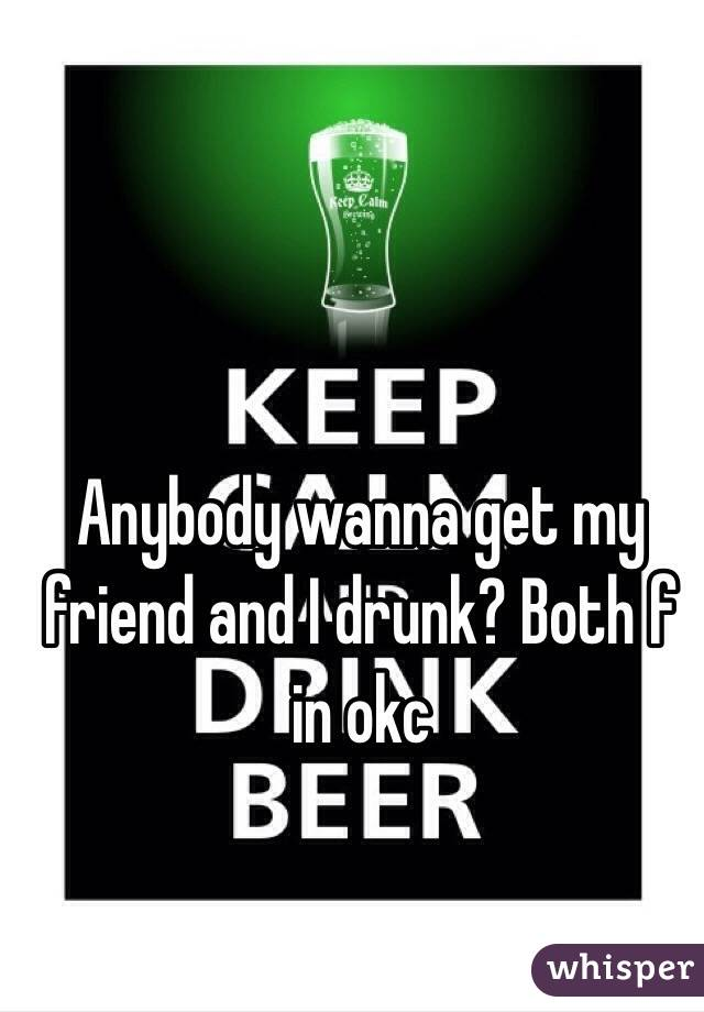 Anybody wanna get my friend and I drunk? Both f in okc