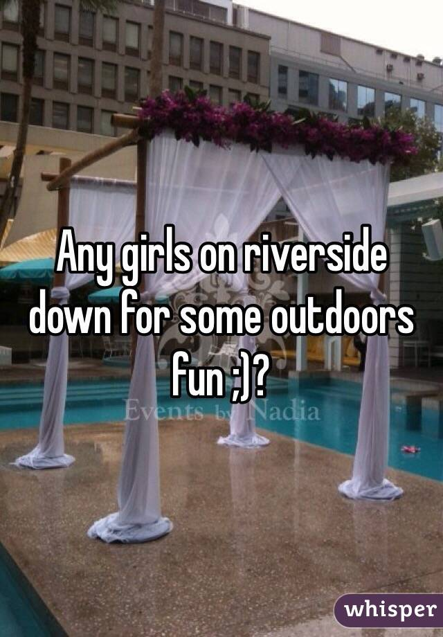 Any girls on riverside down for some outdoors fun ;)?