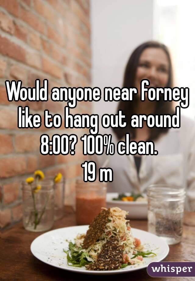 Would anyone near forney like to hang out around 8:00? 100% clean. 19 m