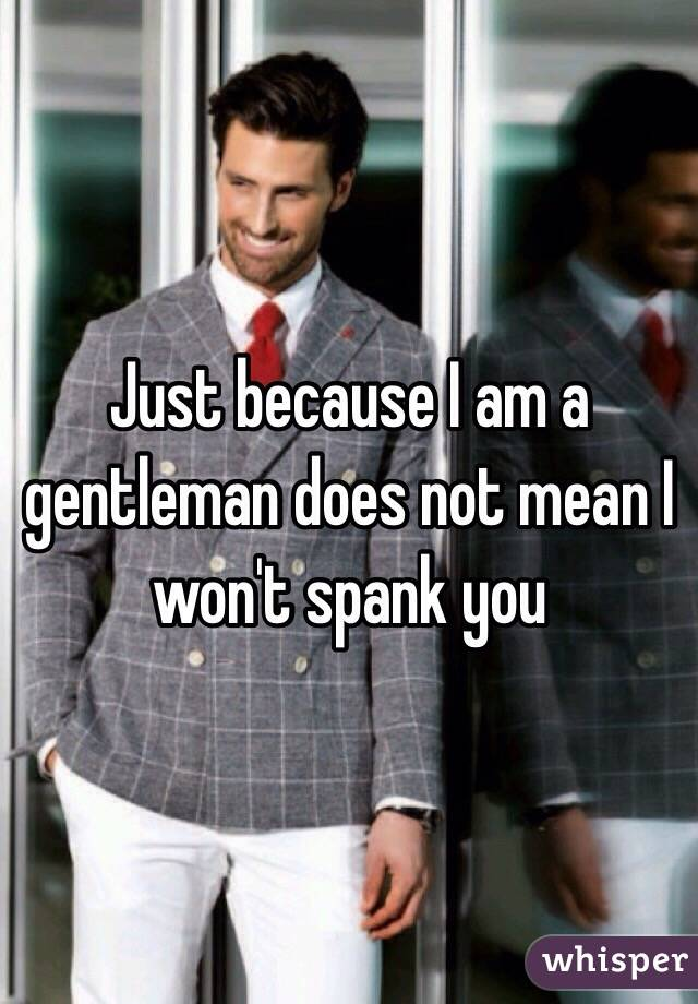 Just because I am a gentleman does not mean I won't spank you