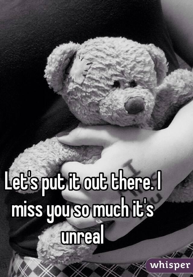 Let's put it out there. I miss you so much it's unreal