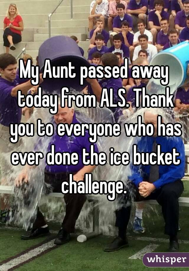 My Aunt passed away today from ALS. Thank you to everyone who has ever done the ice bucket challenge.