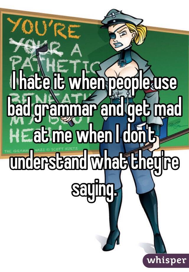 I hate it when people use bad grammar and get mad at me when I don't understand what they're saying.
