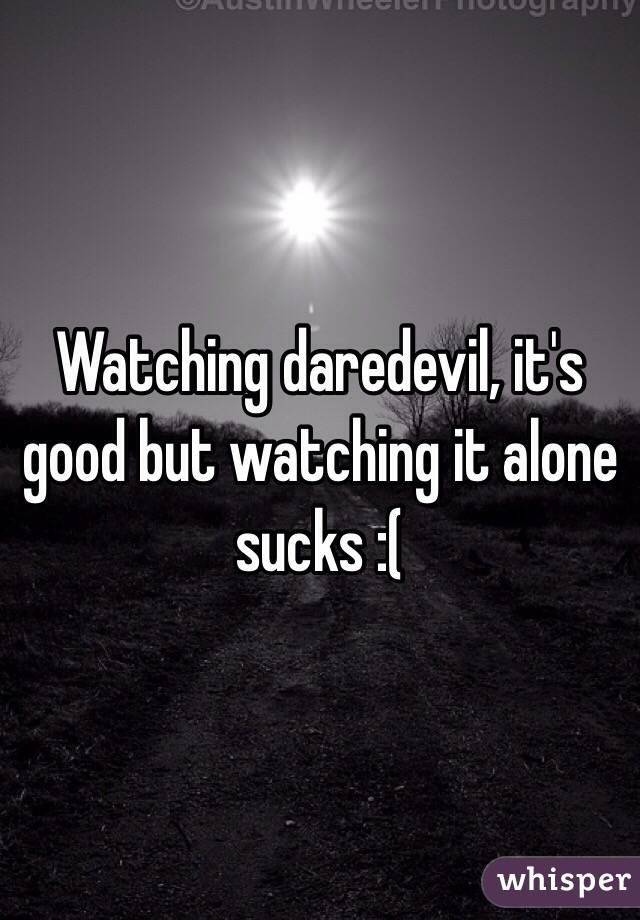 Watching daredevil, it's good but watching it alone sucks :(