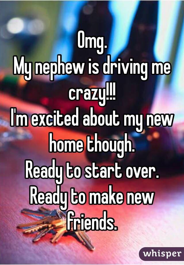 Omg.  My nephew is driving me crazy!!! I'm excited about my new home though.  Ready to start over.  Ready to make new friends.