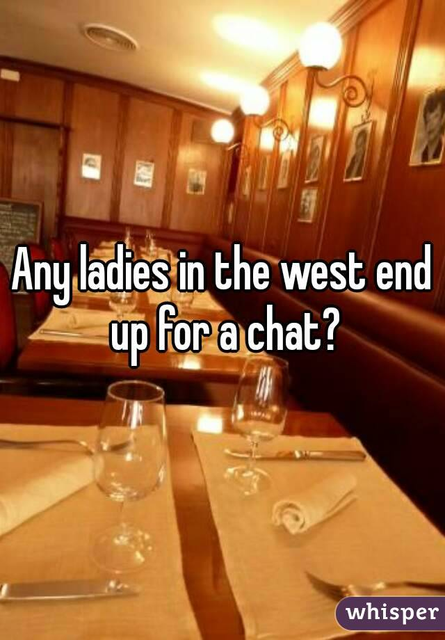 Any ladies in the west end up for a chat?