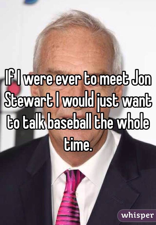 If I were ever to meet Jon Stewart I would just want to talk baseball the whole time.