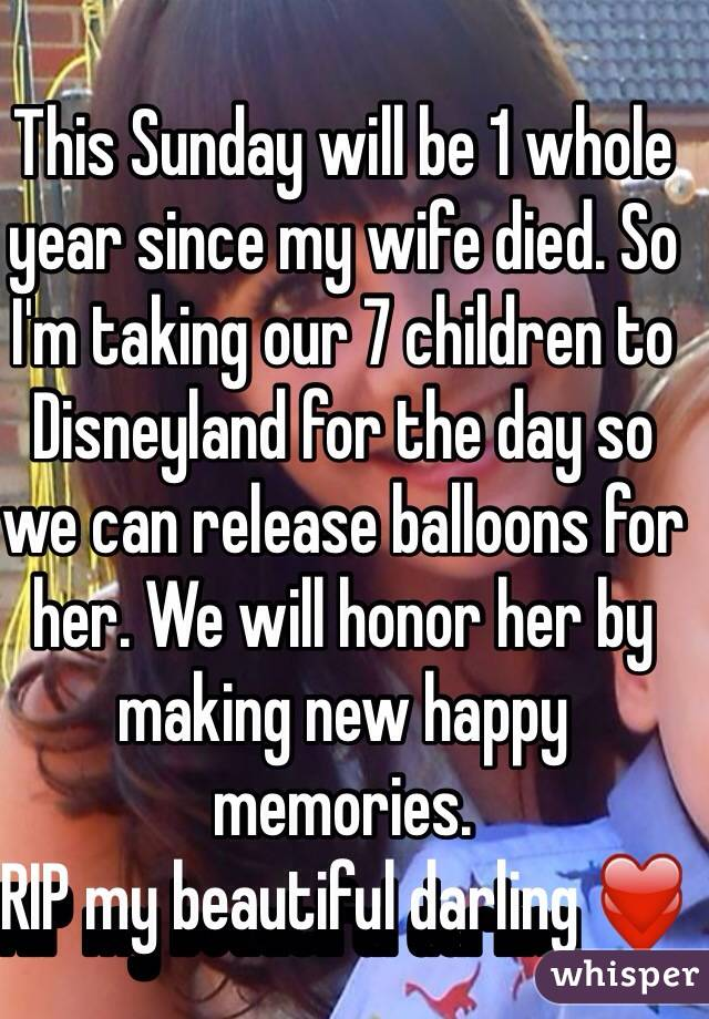 This Sunday will be 1 whole year since my wife died. So I'm taking our 7 children to Disneyland for the day so we can release balloons for her. We will honor her by making new happy memories.  RIP my beautiful darling ❤️