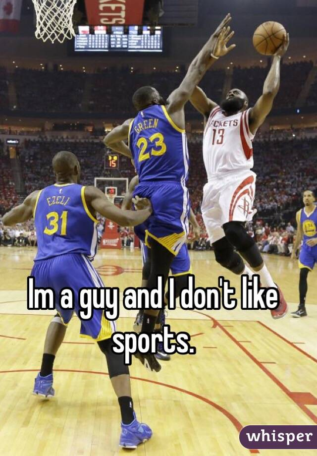 Im a guy and I don't like sports.