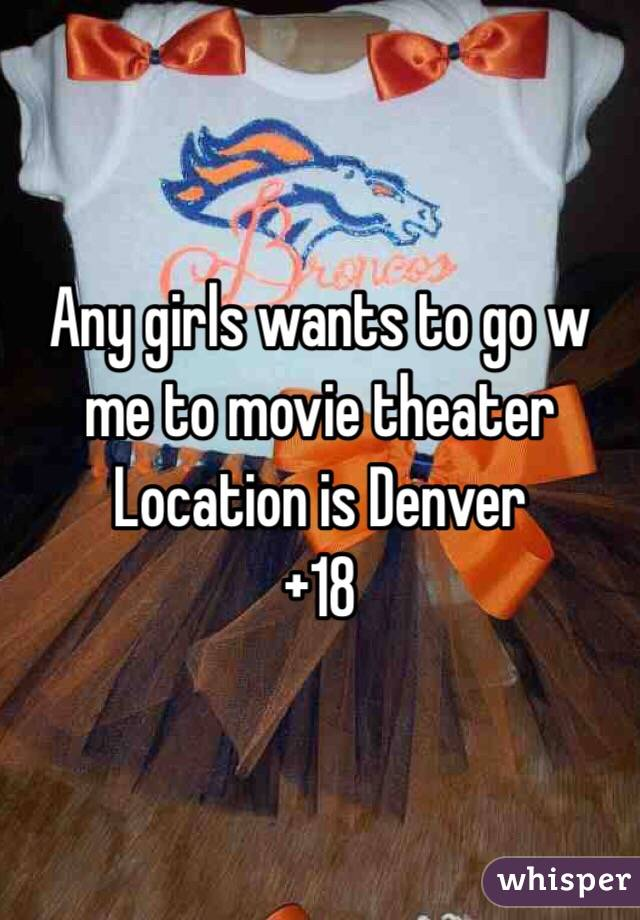 Any girls wants to go w me to movie theater  Location is Denver +18