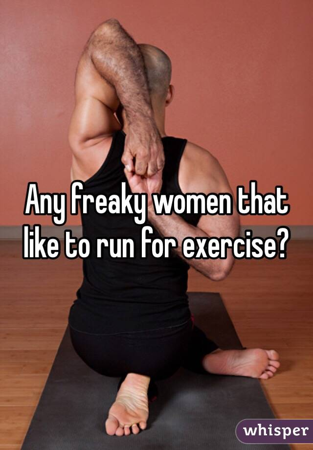 Any freaky women that like to run for exercise?