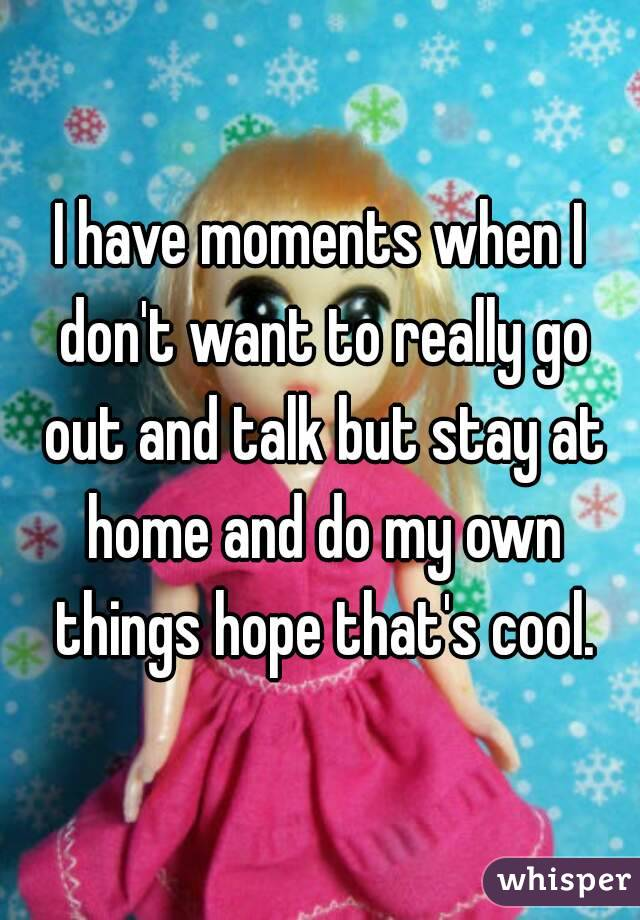 I have moments when I don't want to really go out and talk but stay at home and do my own things hope that's cool.